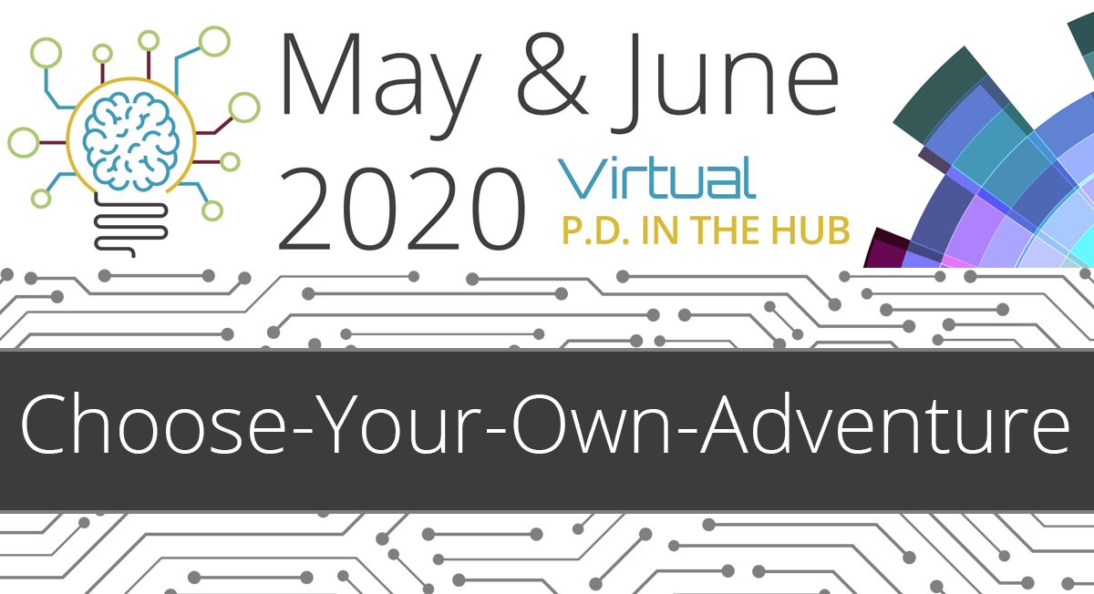May & June 2020 Virtual PD in the Hub Choose-Your-Own-Adventure